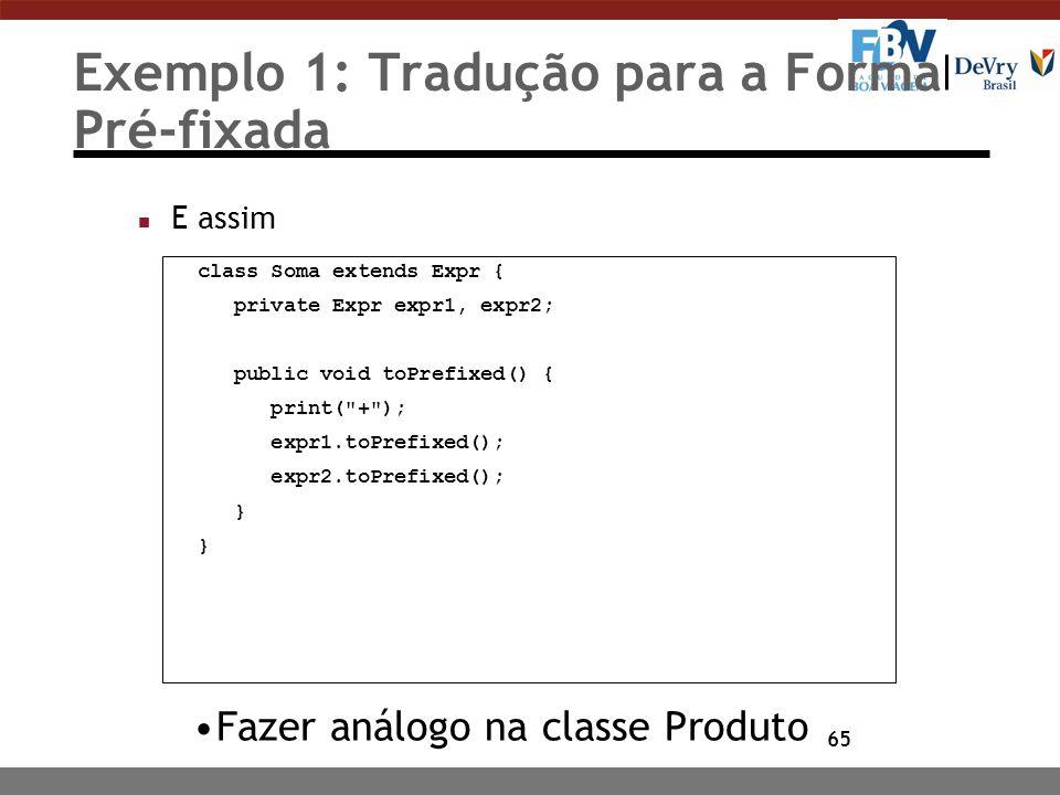 65 Exemplo 1: Tradução para a Forma Pré-fixada n E assim Fazer análogo na classe Produto class Soma extends Expr { private Expr expr1, expr2; public v