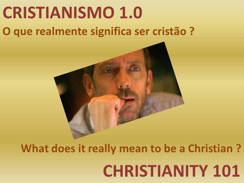 CRISTIANISMO 1.0 CHRISTIANITY 101 O que realmente significa ser cristão ? What does it really mean to be a Christian ?