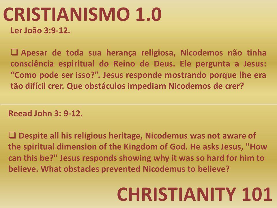 CRISTIANISMO 1.0 CHRISTIANITY 101 Ler João 3:9-12.  Apesar de toda sua herança religiosa, Nicodemos não tinha consciência espiritual do Reino de Deus