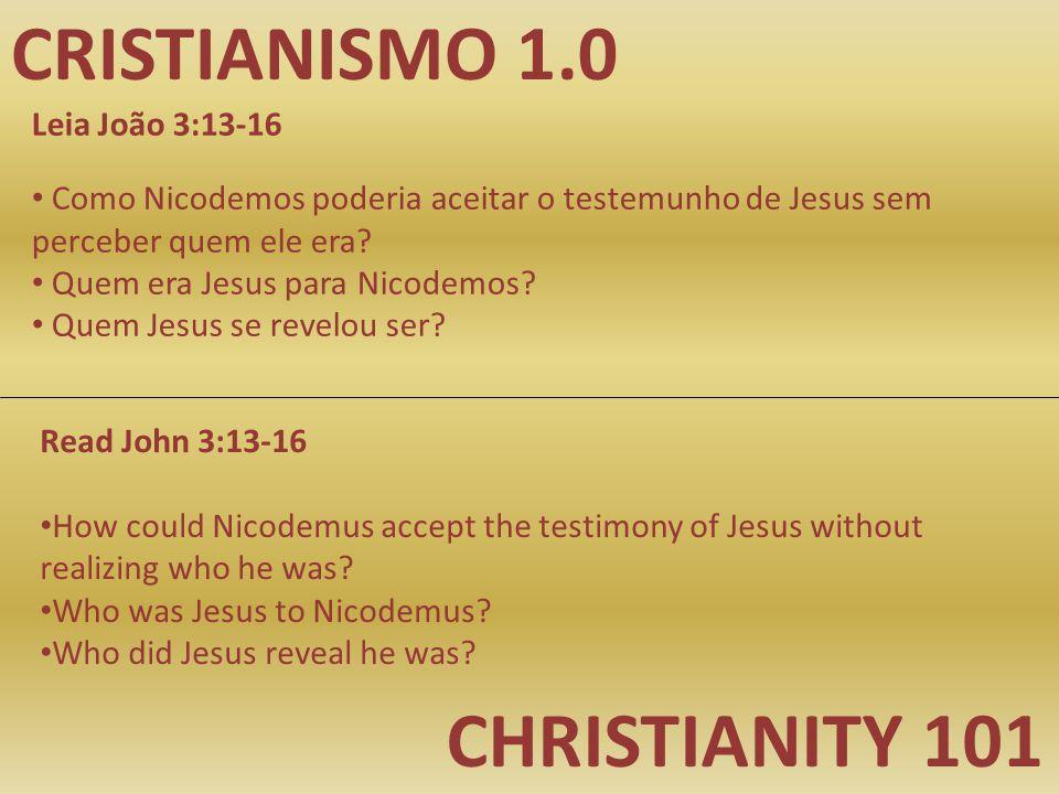 CRISTIANISMO 1.0 CHRISTIANITY 101 Leia João 3:13-16 Como Nicodemos poderia aceitar o testemunho de Jesus sem perceber quem ele era.