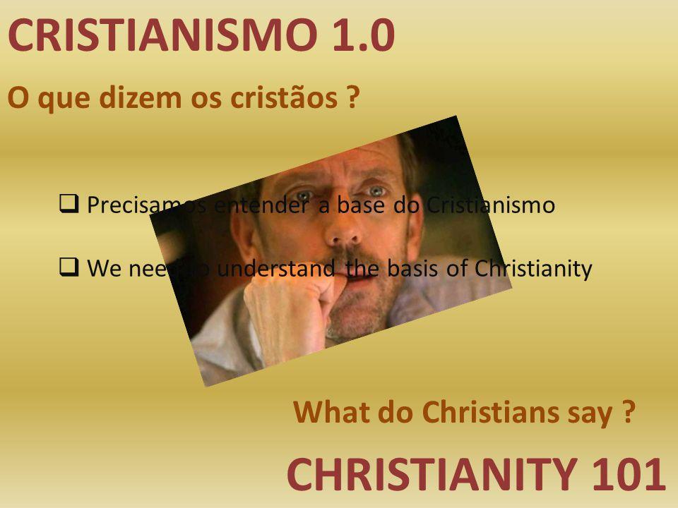 CRISTIANISMO 1.0 CHRISTIANITY 101 O que dizem os cristãos ? What do Christians say ?  Precisamos entender a base do Cristianismo  We need to underst