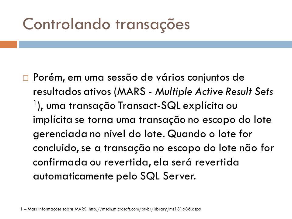 Controlando transações  Porém, em uma sessão de vários conjuntos de resultados ativos (MARS - Multiple Active Result Sets 1 ), uma transação Transact-SQL explícita ou implícita se torna uma transação no escopo do lote gerenciada no nível do lote.