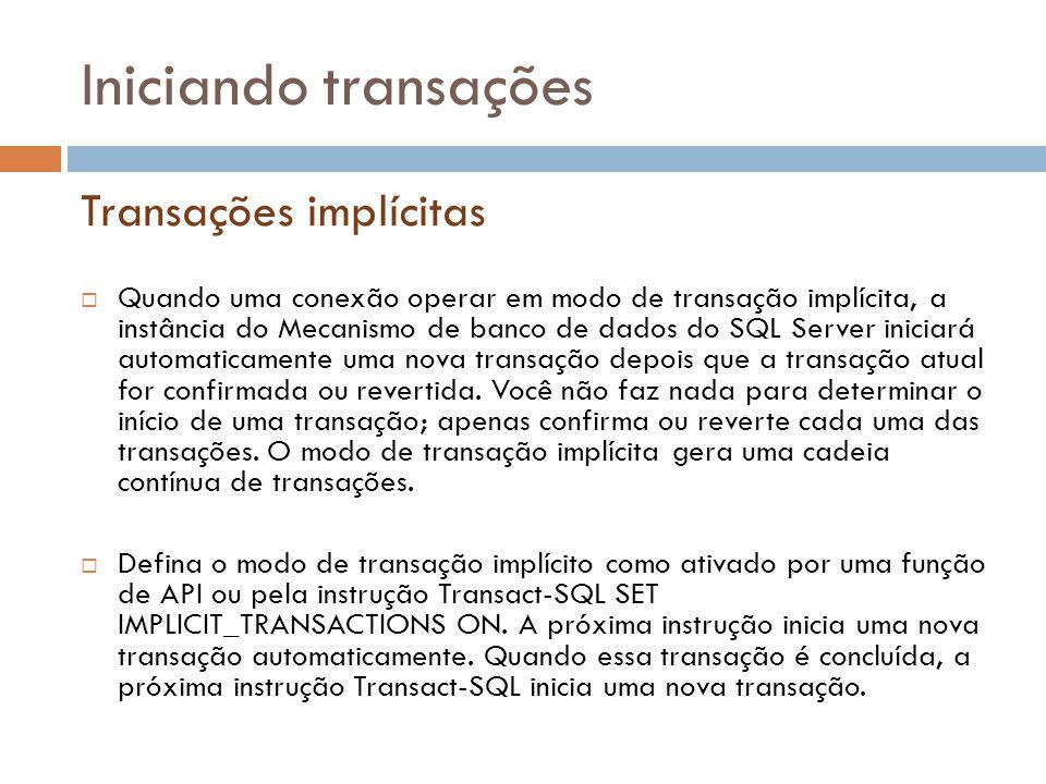 Iniciando transações  Quando uma conexão operar em modo de transação implícita, a instância do Mecanismo de banco de dados do SQL Server iniciará automaticamente uma nova transação depois que a transação atual for confirmada ou revertida.