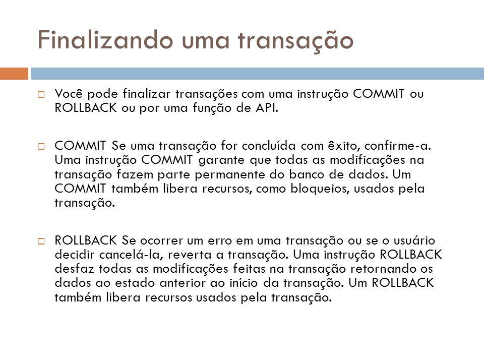 Finalizando uma transação  Você pode finalizar transações com uma instrução COMMIT ou ROLLBACK ou por uma função de API.