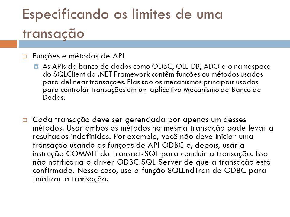 Especificando os limites de uma transação  Funções e métodos de API  As APIs de banco de dados como ODBC, OLE DB, ADO e o namespace do SQLClient do.NET Framework contêm funções ou métodos usados para delinear transações.