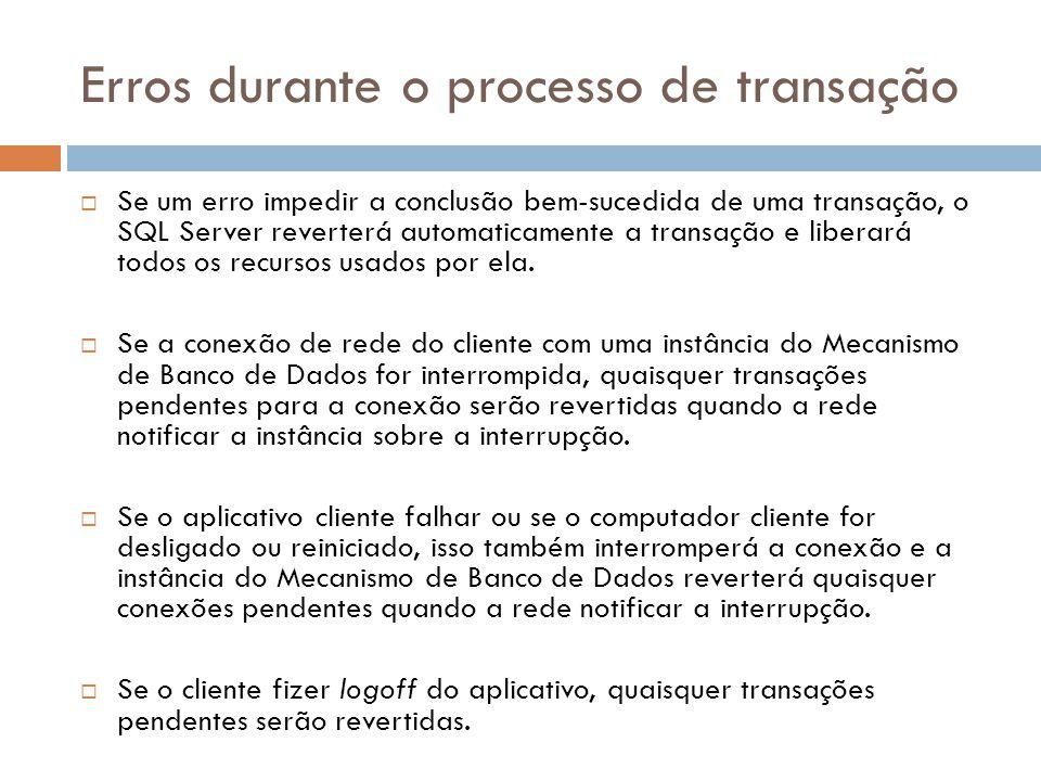 Erros durante o processo de transação  Se um erro impedir a conclusão bem-sucedida de uma transação, o SQL Server reverterá automaticamente a transação e liberará todos os recursos usados por ela.