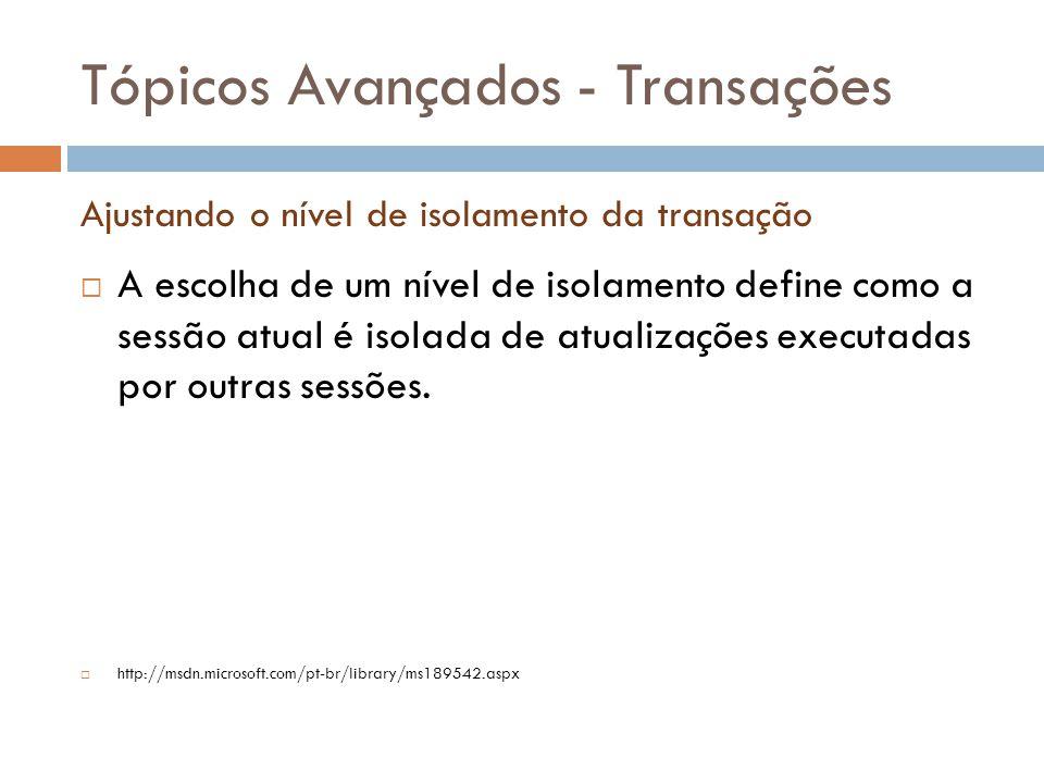 Tópicos Avançados - Transações  A escolha de um nível de isolamento define como a sessão atual é isolada de atualizações executadas por outras sessões.