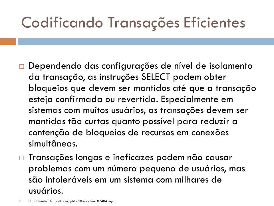 Codificando Transações Eficientes  Dependendo das configurações de nível de isolamento da transação, as instruções SELECT podem obter bloqueios que devem ser mantidos até que a transação esteja confirmada ou revertida.