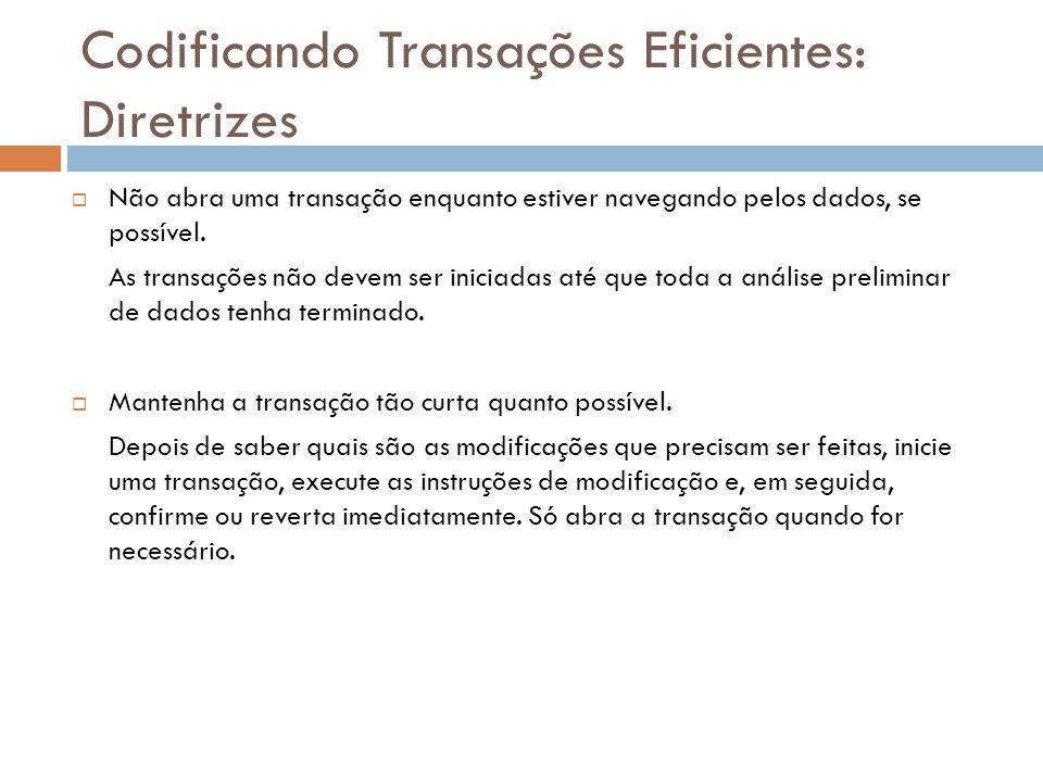 Codificando Transações Eficientes: Diretrizes  Não abra uma transação enquanto estiver navegando pelos dados, se possível.