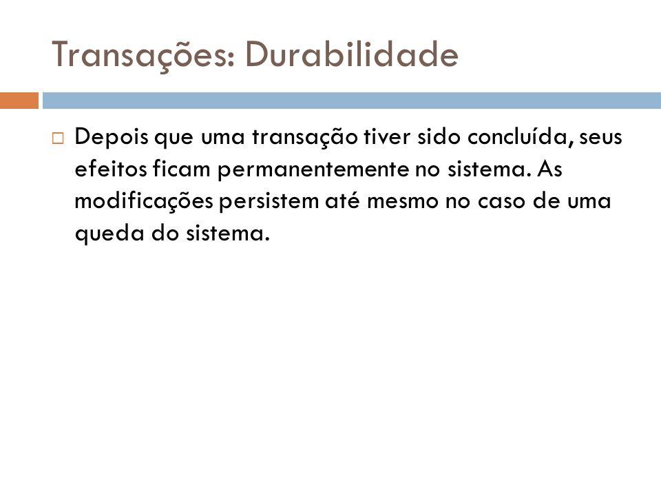 Transações: Durabilidade  Depois que uma transação tiver sido concluída, seus efeitos ficam permanentemente no sistema.
