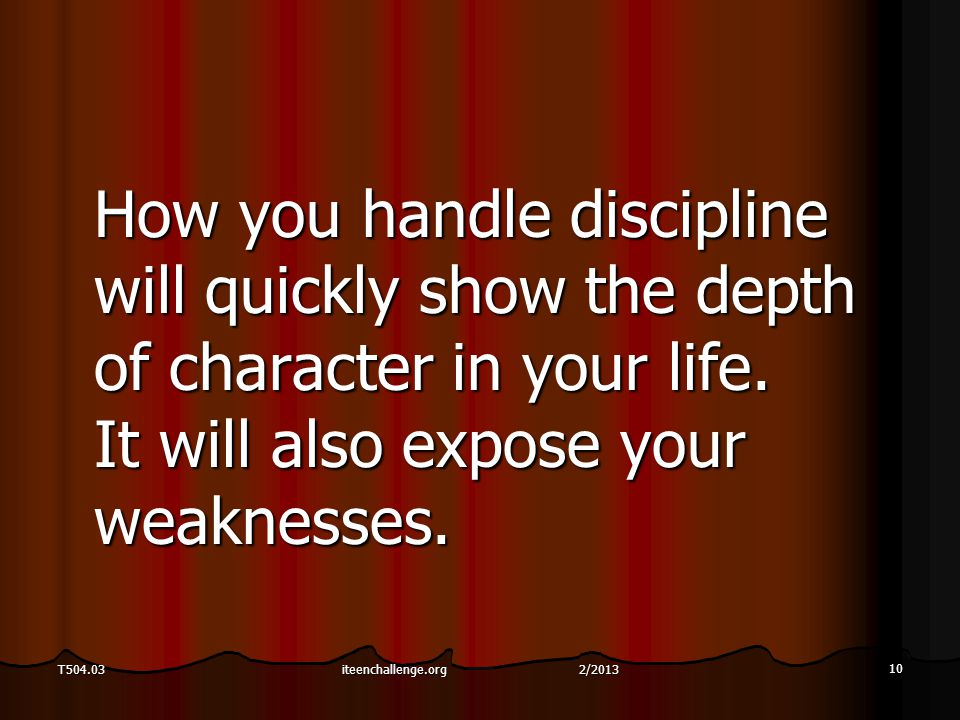 10 T504.03 How you handle discipline will quickly show the depth of character in your life. It will also expose your weaknesses. iteenchallenge.org 2/