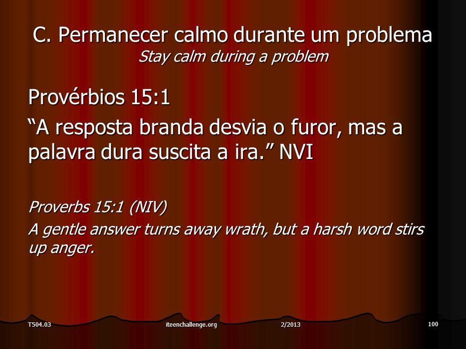 """C. Permanecer calmo durante um problema Stay calm during a problem Provérbios 15:1 """"A resposta branda desvia o furor, mas a palavra dura suscita a ira"""