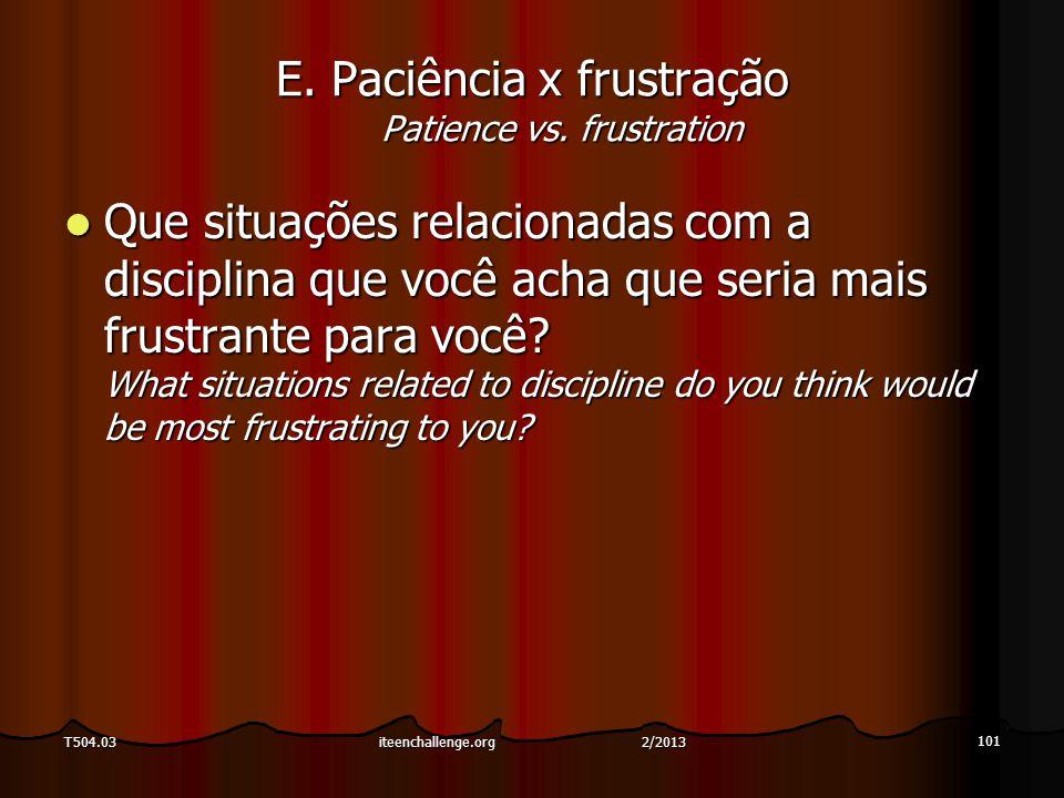 E. Paciência x frustração Patience vs. frustration Que situações relacionadas com a disciplina que você acha que seria mais frustrante para você? What