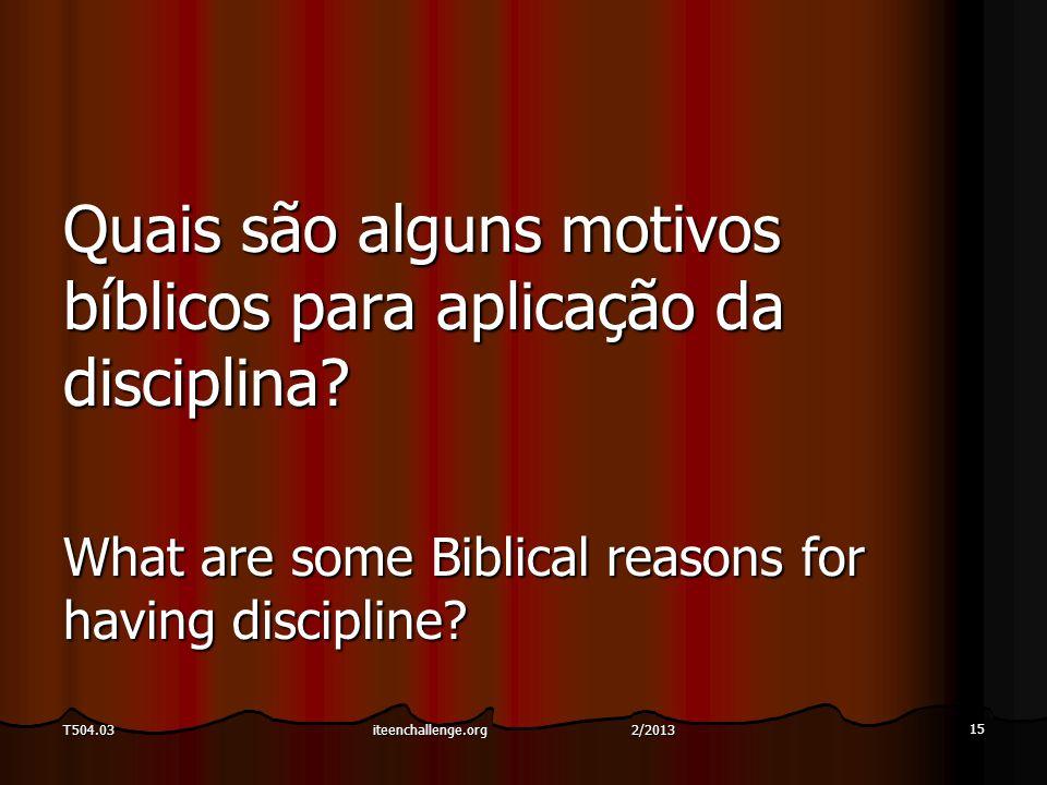 Quais são alguns motivos bíblicos para aplicação da disciplina? What are some Biblical reasons for having discipline? 15 T504.03iteenchallenge.org 2/2