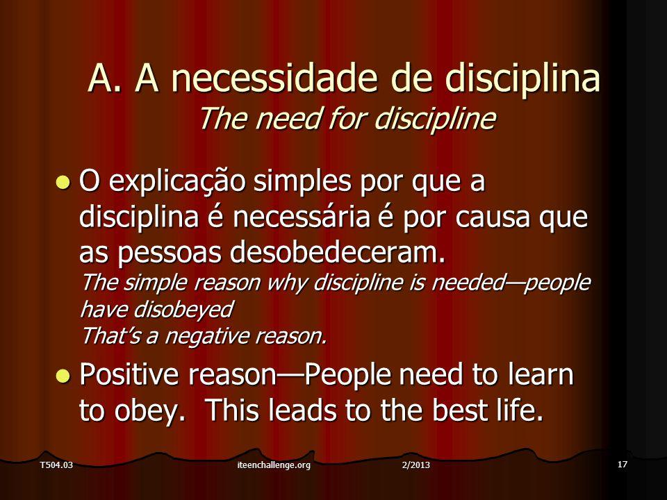 17 T504.03 A. A necessidade de disciplina The need for discipline O explicação simples por que a disciplina é necessária é por causa que as pessoas de