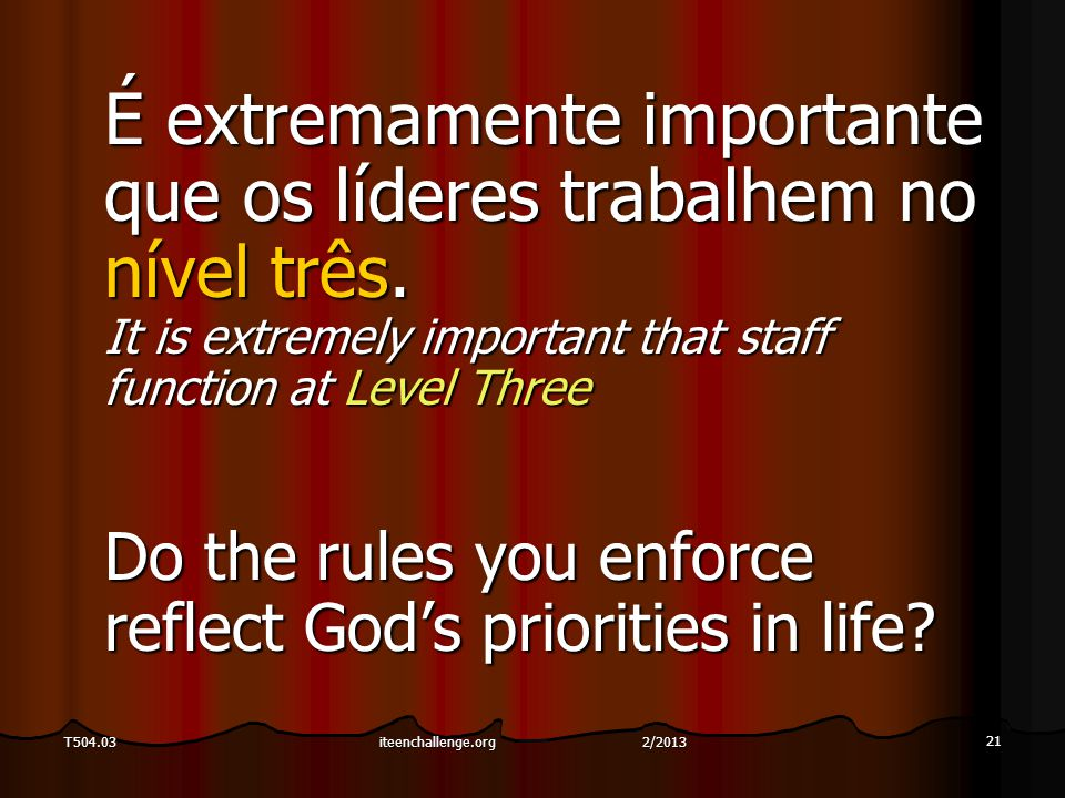 21 T504.03 É extremamente importante que os líderes trabalhem no nível três. It is extremely important that staff function at Level Three Do the rules