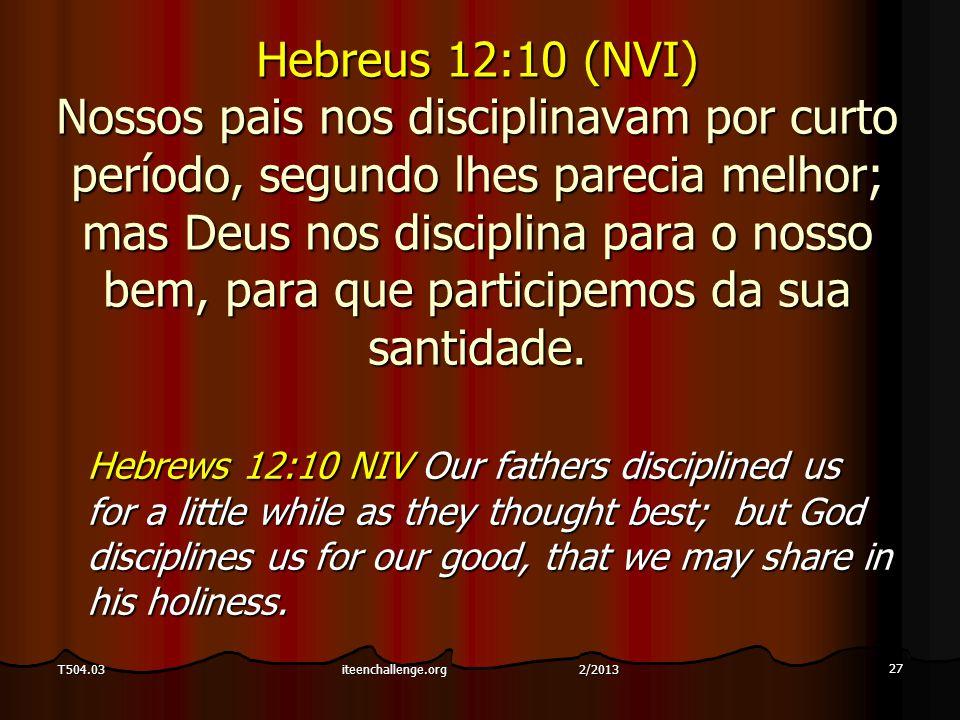 27 T504.03 Hebreus 12:10 (NVI) Nossos pais nos disciplinavam por curto período, segundo lhes parecia melhor; mas Deus nos disciplina para o nosso bem, para que participemos da sua santidade.