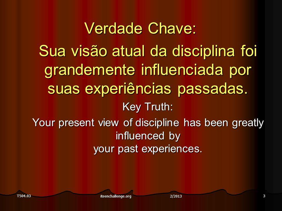 T504.033 Verdade Chave: Sua visão atual da disciplina foi grandemente influenciada por suas experiências passadas. Key Truth: Your present view of dis