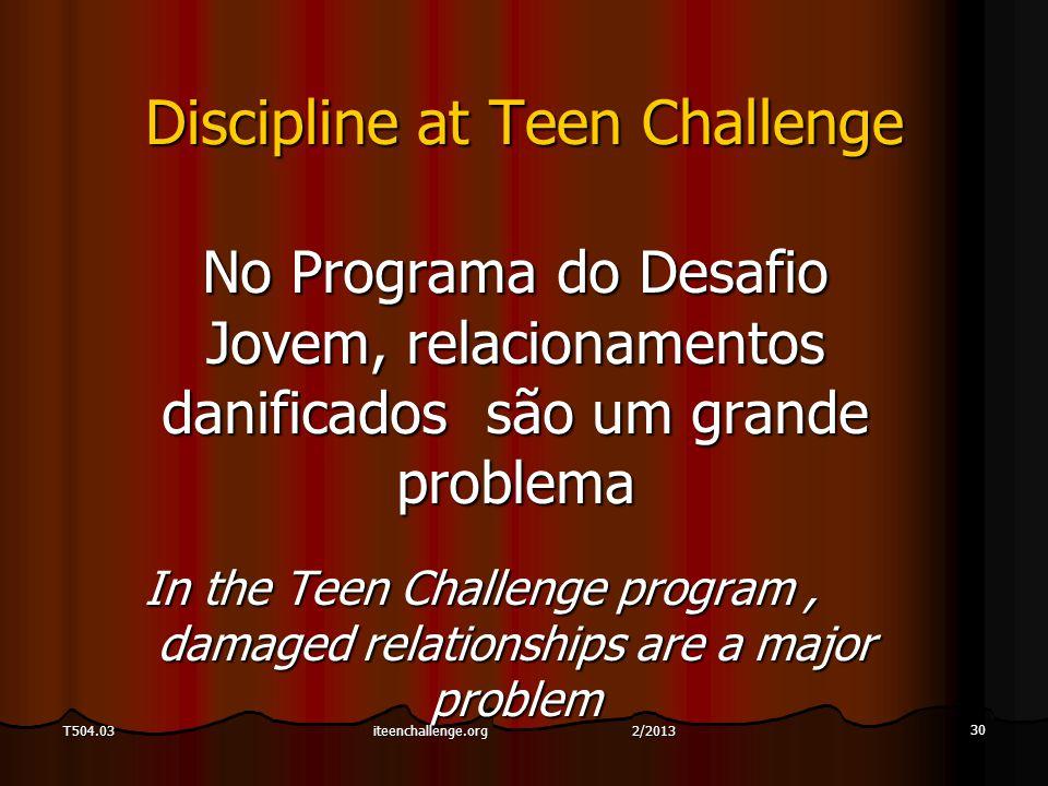 30 T504.03 Discipline at Teen Challenge No Programa do Desafio Jovem, relacionamentos danificados são um grande problema In the Teen Challenge program, damaged relationships are a major problem iteenchallenge.org 2/2013