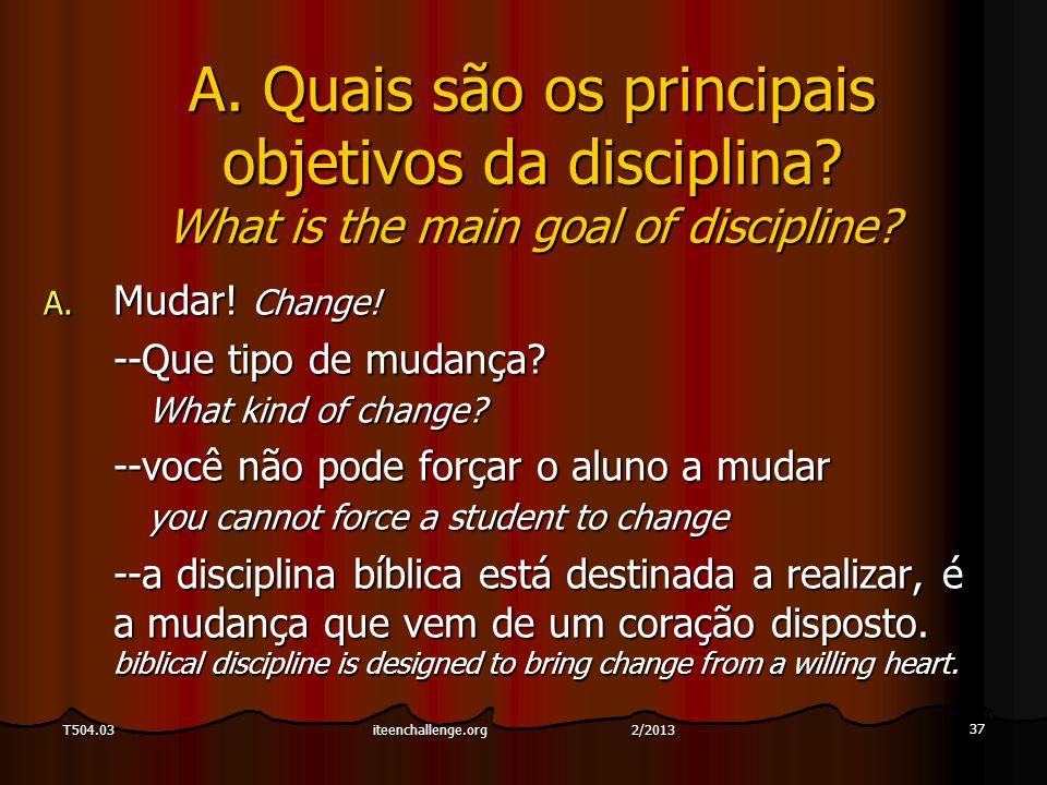 37 T504.03 A. Quais são os principais objetivos da disciplina? What is the main goal of discipline? A. Mudar! Change! --Que tipo de mudança? What kind