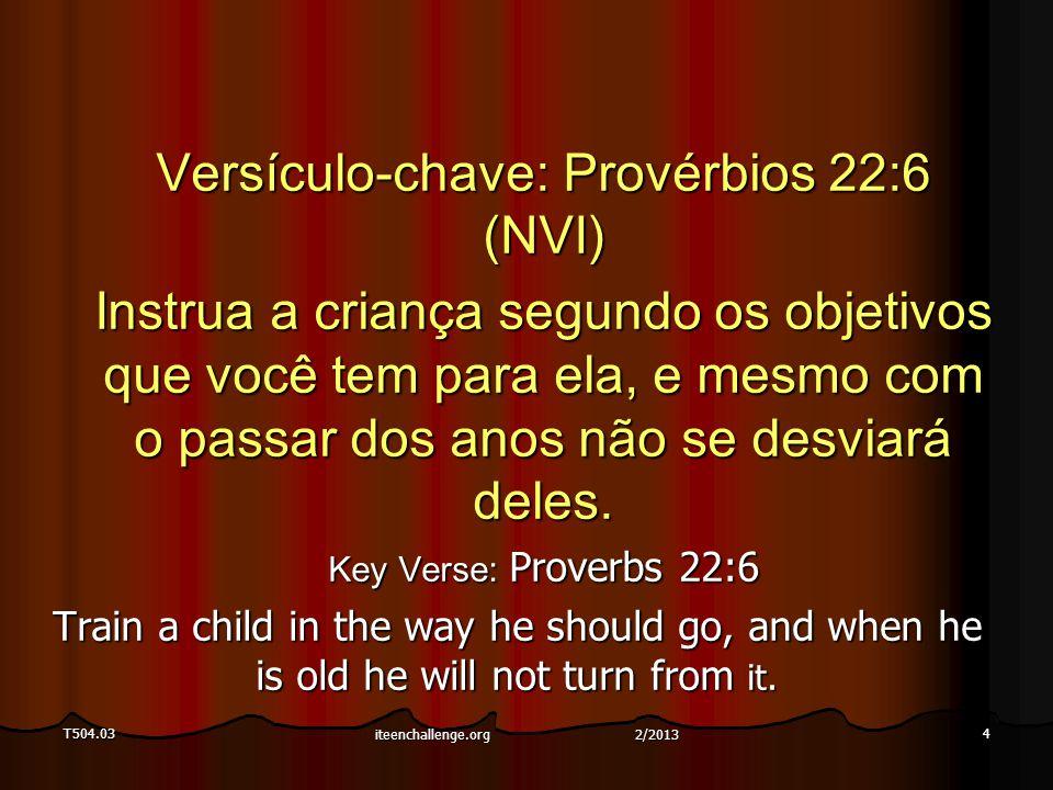T504.034 Versículo-chave: Provérbios 22:6 (NVI) Instrua a criança segundo os objetivos que você tem para ela, e mesmo com o passar dos anos não se desviará deles.