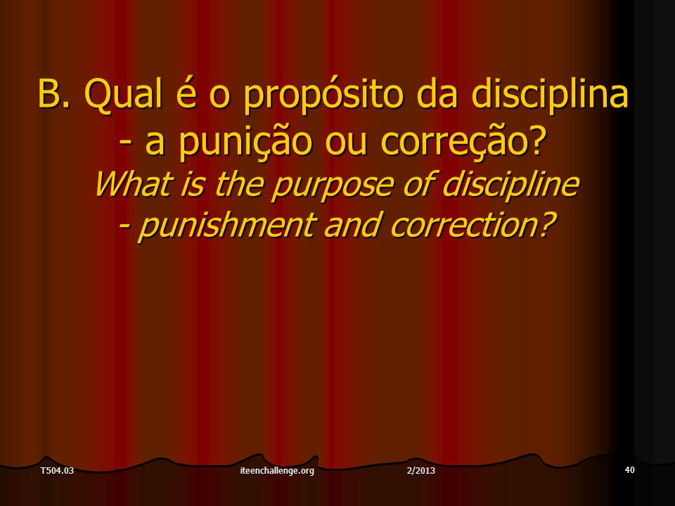 40 T504.03 B. Qual é o propósito da disciplina - a punição ou correção? What is the purpose of discipline - punishment and correction? iteenchallenge.