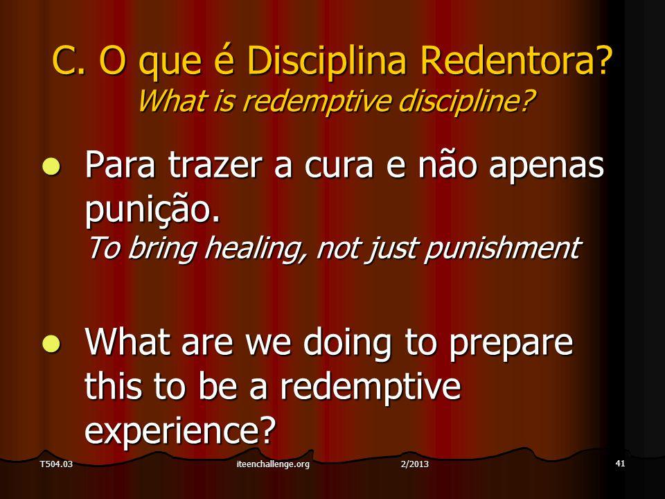 41 T504.03 C. O que é Disciplina Redentora? What is redemptive discipline? Para trazer a cura e não apenas punição. To bring healing, not just punishm