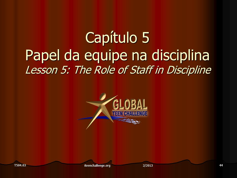 T504.0344 Capítulo 5 Papel da equipe na disciplina Lesson 5: The Role of Staff in Discipline iteenchallenge.org 2/2013