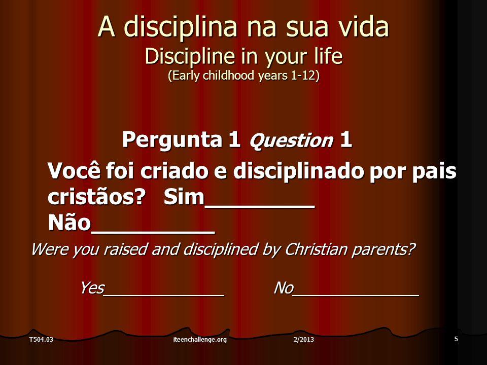 5 T504.03 A disciplina na sua vida Discipline in your life (Early childhood years 1-12) Pergunta 1 Question 1 Você foi criado e disciplinado por pais