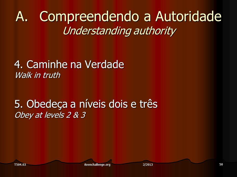 A.Compreendendo a Autoridade Understanding authority 4. Caminhe na Verdade Walk in truth 5. Obedeça a níveis dois e três Obey at levels 2 & 3 50 T504.