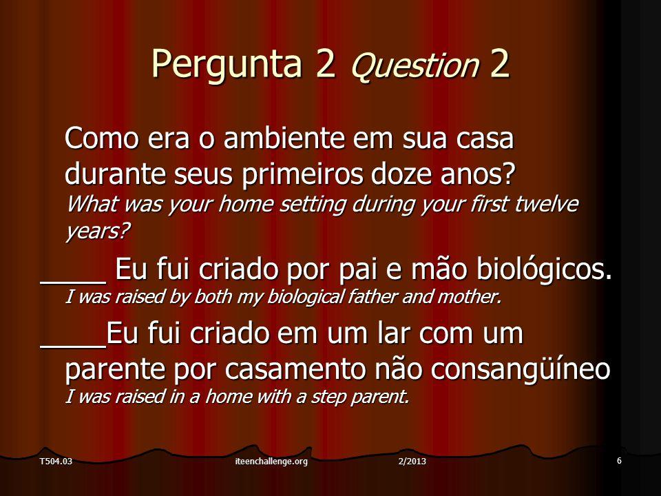 7 T504.03 Pergunta 2 Question 2 Como era o ambiente em sua casa durante seus primeiros doze anos.