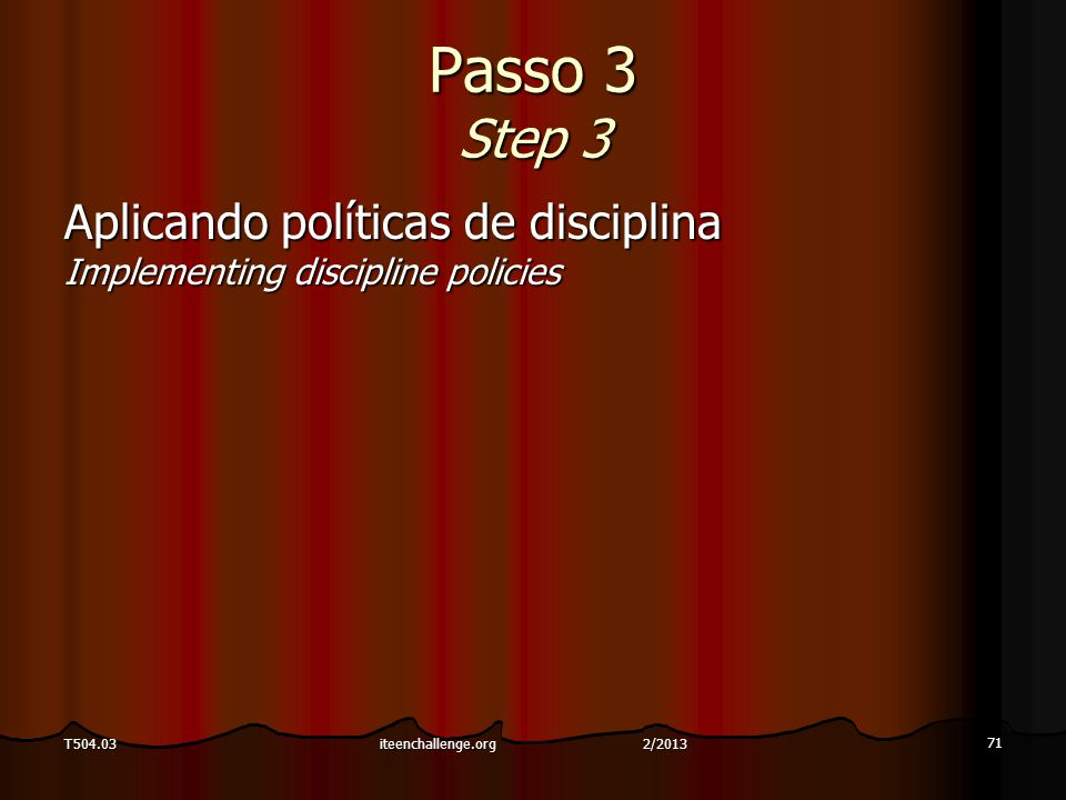 Passo 3 Step 3 Aplicando políticas de disciplina Implementing discipline policies 71 T504.03iteenchallenge.org 2/2013