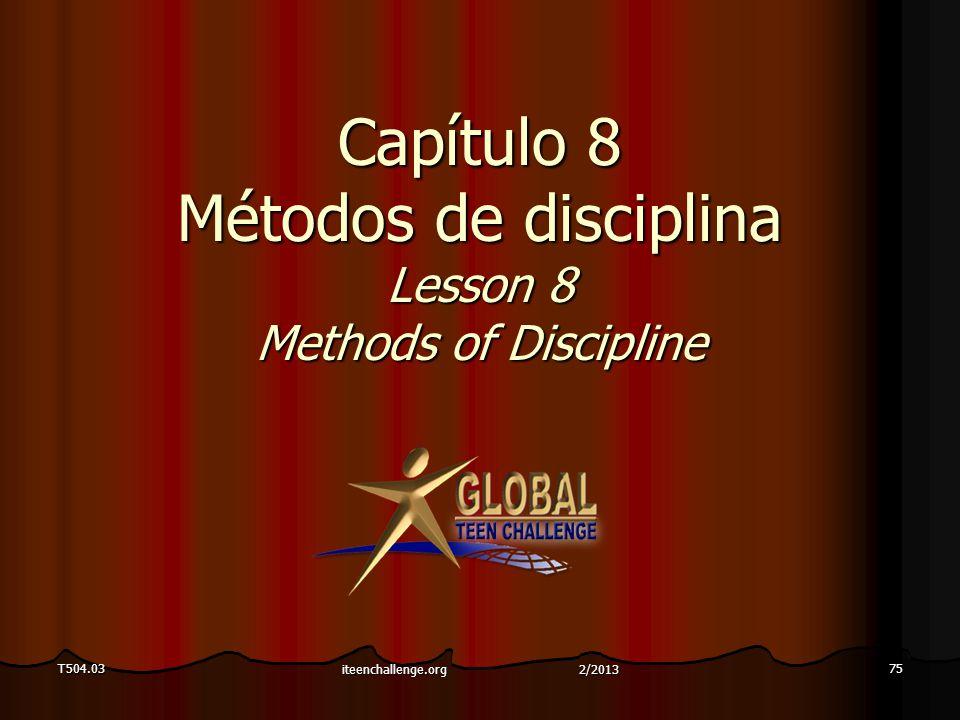 Capítulo 8 Métodos de disciplina Lesson 8 Methods of Discipline T504.0375 iteenchallenge.org 2/2013
