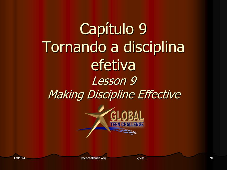 Capítulo 9 Tornando a disciplina efetiva Lesson 9 Making Discipline Effective T504.0391 iteenchallenge.org 2/2013