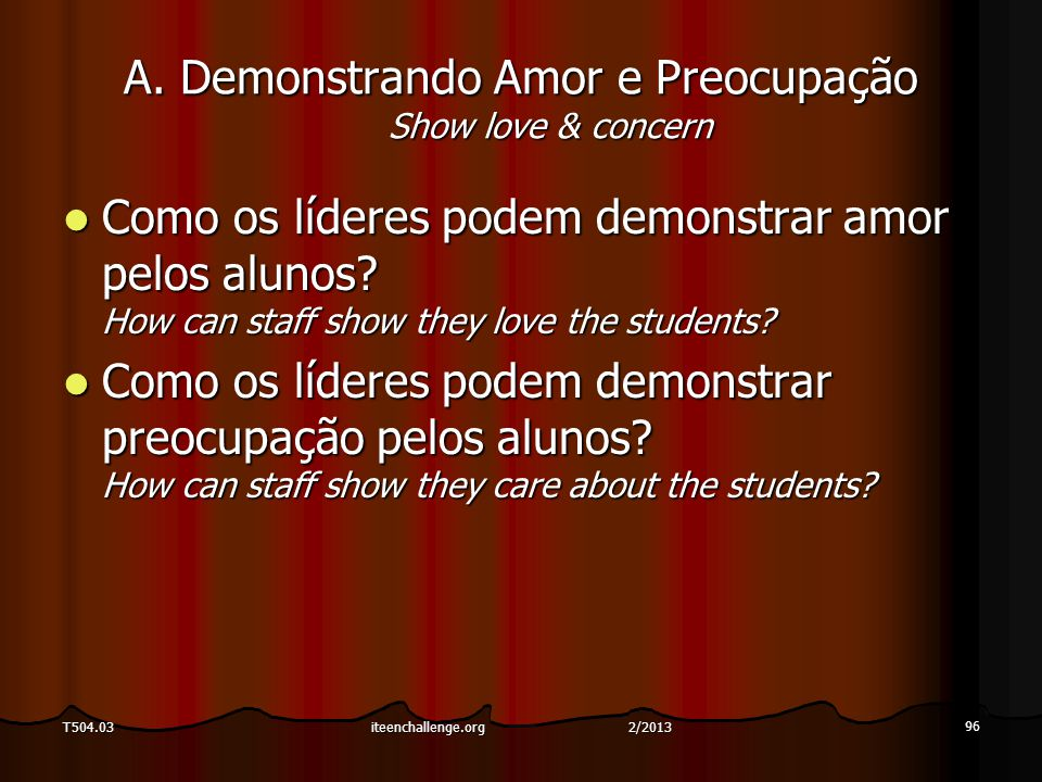 A. Demonstrando Amor e Preocupação Show love & concern Como os líderes podem demonstrar amor pelos alunos? How can staff show they love the students?