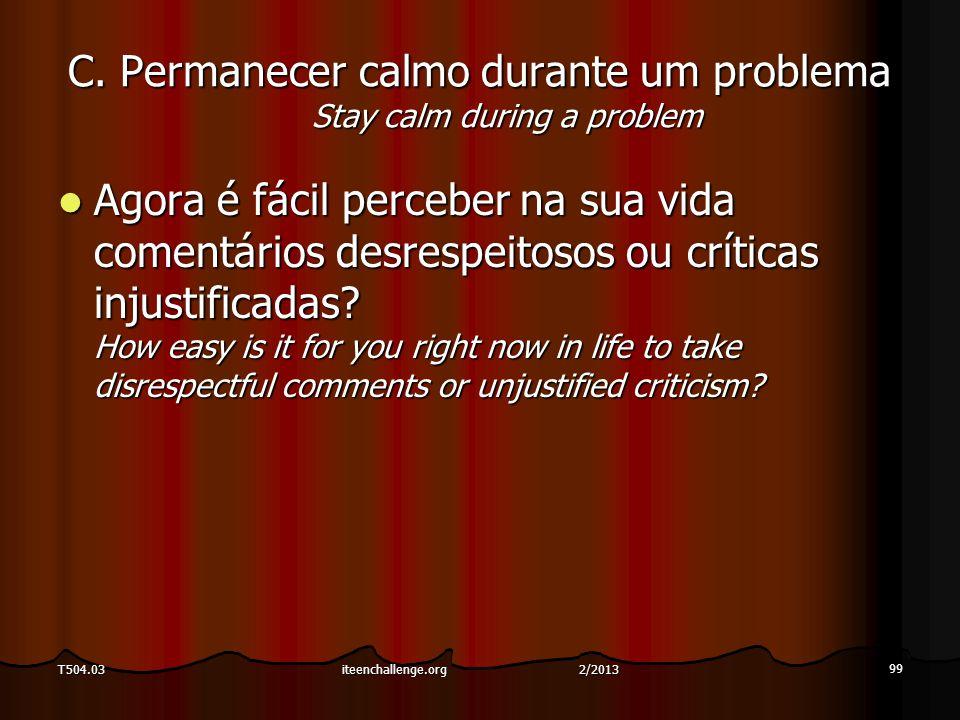 C. Permanecer calmo durante um problema Stay calm during a problem Agora é fácil perceber na sua vida comentários desrespeitosos ou críticas injustifi