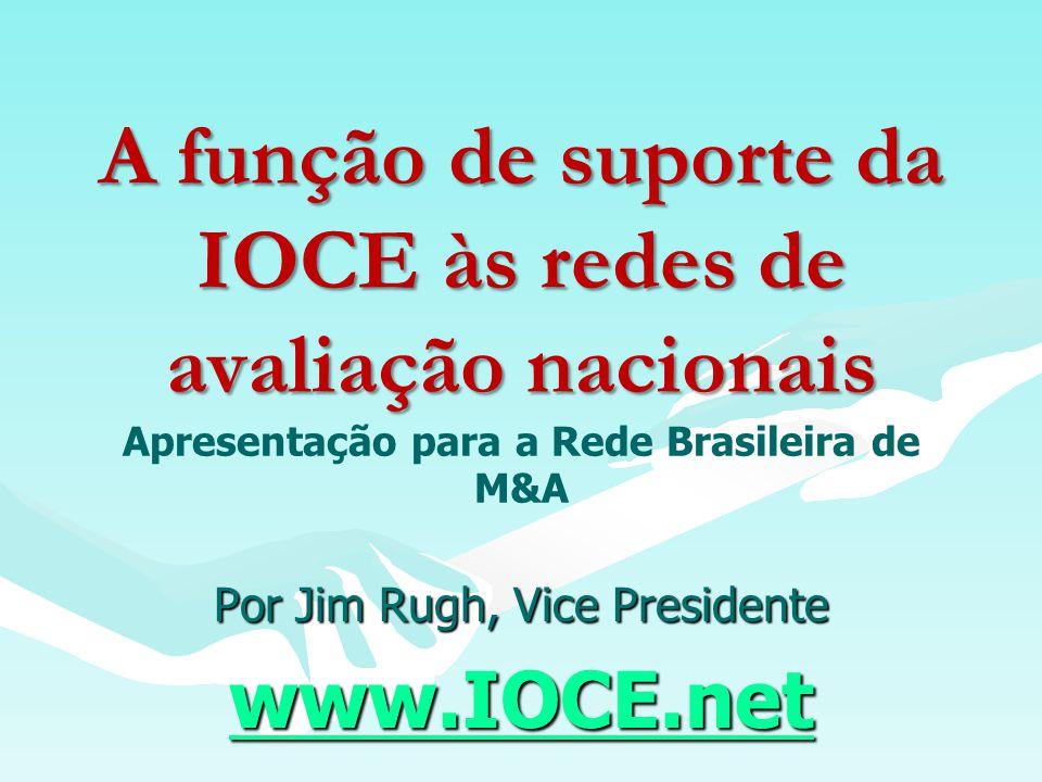 A função de suporte da IOCE às redes de avaliação nacionais A função de suporte da IOCE às redes de avaliação nacionais Apresentação para a Rede Brasileira de M&A Por Jim Rugh, Vice Presidente www.IOCE.net