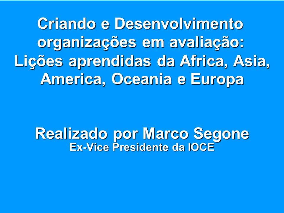 Criando e Desenvolvimento organizações em avaliação: Lições aprendidas da Africa, Asia, America, Oceania e Europa Realizado por Marco Segone Ex-Vice Presidente da IOCE