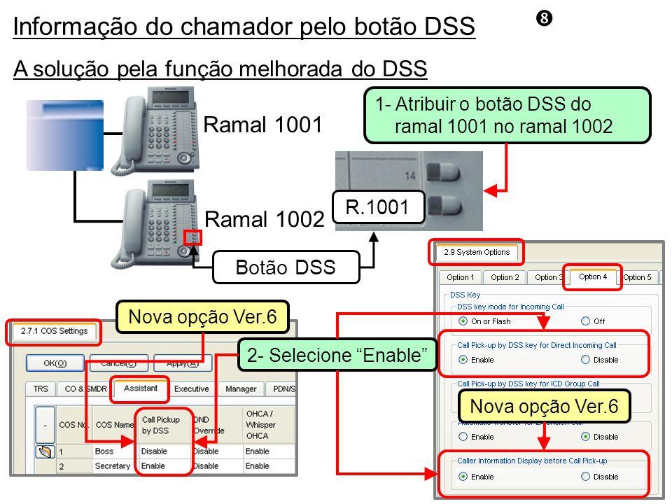 A solução pela função melhorada do DSS Ramal 1001 Ramal 1002 R.1001 Botão DSS 2- Selecione Enable Nova opção Ver.6 Informação do chamador pelo botão DSS Nova opção Ver.6 1- Atribuir o botão DSS do ramal 1001 no ramal 1002