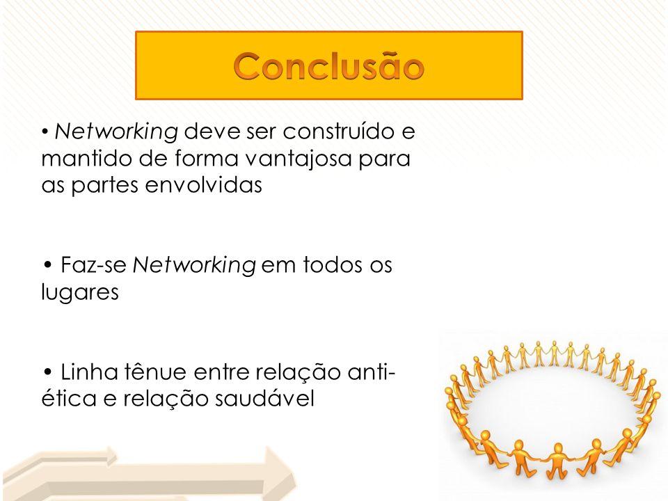 Networking deve ser construído e mantido de forma vantajosa para as partes envolvidas Faz-se Networking em todos os lugares Linha tênue entre relação