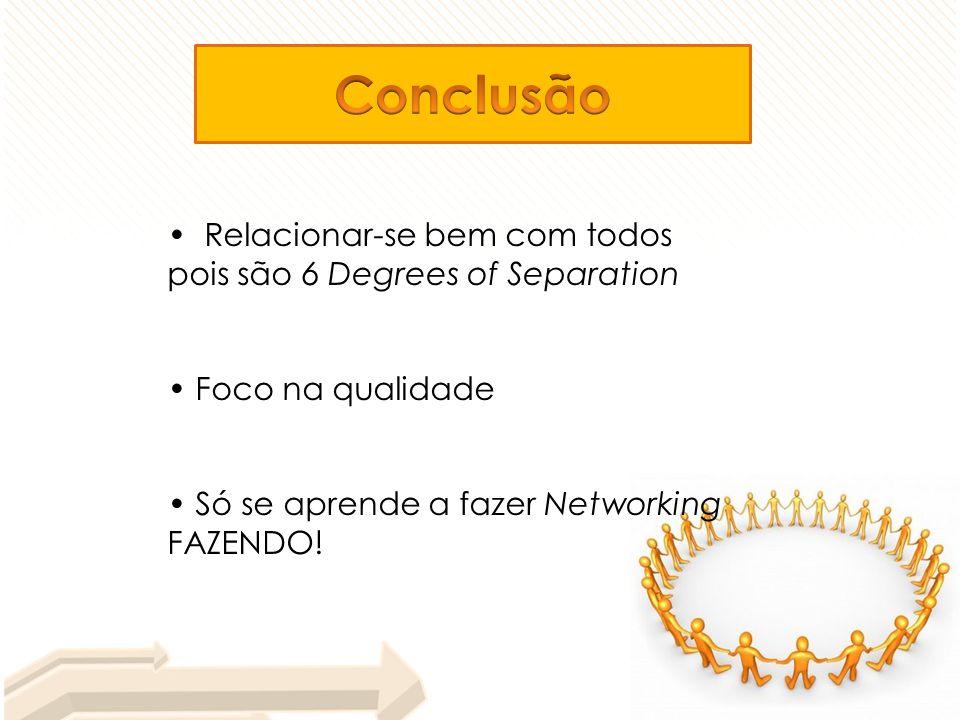 Relacionar-se bem com todos pois são 6 Degrees of Separation Foco na qualidade Só se aprende a fazer Networking FAZENDO!