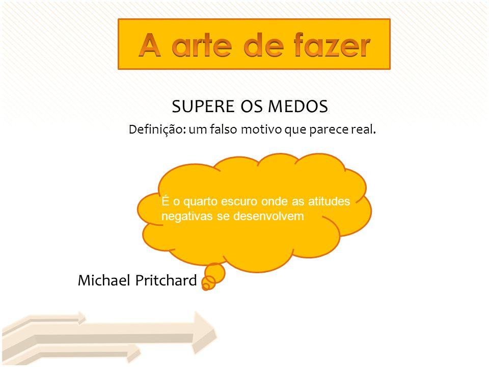 SUPERE OS MEDOS Definição: um falso motivo que parece real. É o quarto escuro onde as atitudes negativas se desenvolvem Michael Pritchard