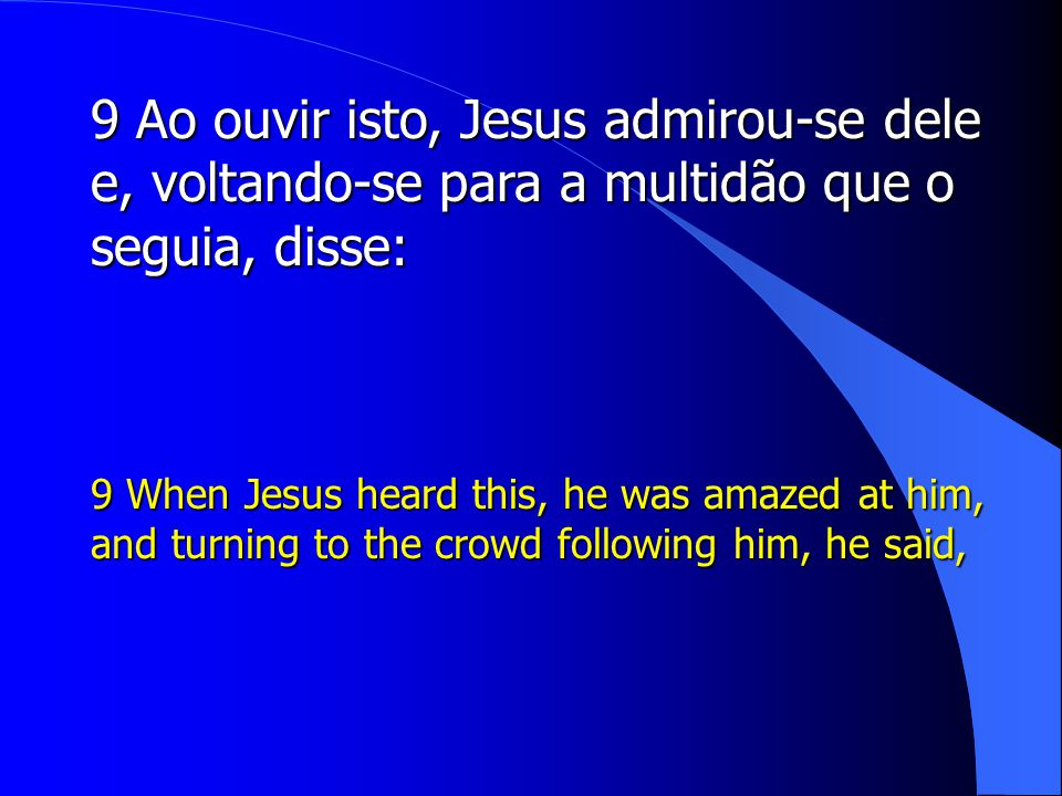 9 Ao ouvir isto, Jesus admirou-se dele e, voltando-se para a multidão que o seguia, disse: 9 When Jesus heard this, he was amazed at him, and turning