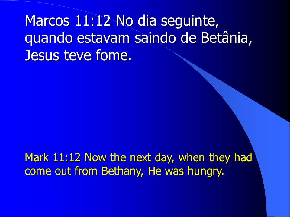 Marcos 11:12 No dia seguinte, quando estavam saindo de Betânia, Jesus teve fome. Mark 11:12 Now the next day, when they had come out from Bethany, He