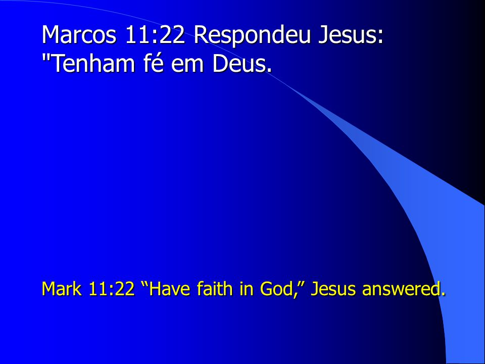 Marcos 11:22 Respondeu Jesus: Tenham fé em Deus. Mark 11:22 Have faith in God, Jesus answered.