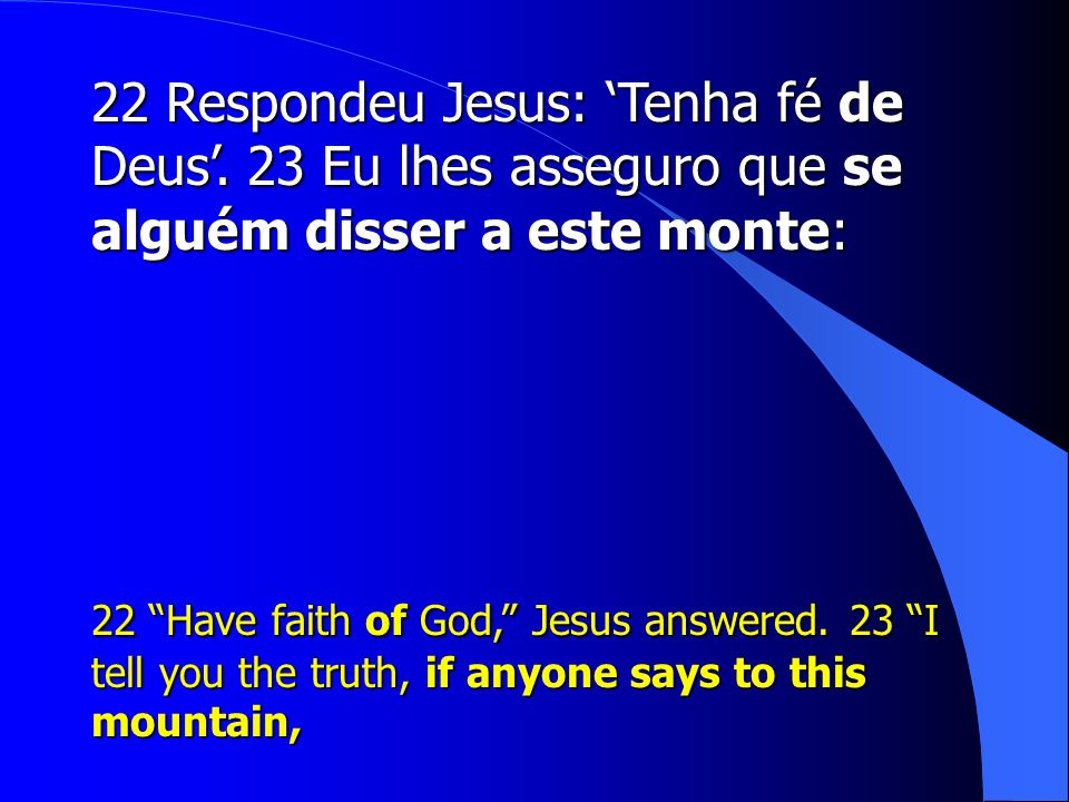 "22 Respondeu Jesus: 'Tenha fé de Deus'. 23 Eu lhes asseguro que se alguém disser a este monte: 22 ""Have faith of God,"" Jesus answered. 23 ""I tell you"