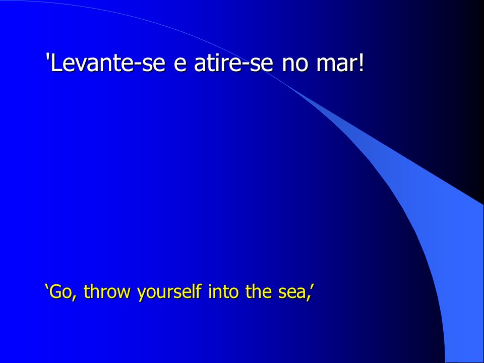 'Levante-se e atire-se no mar! 'Go, throw yourself into the sea,'