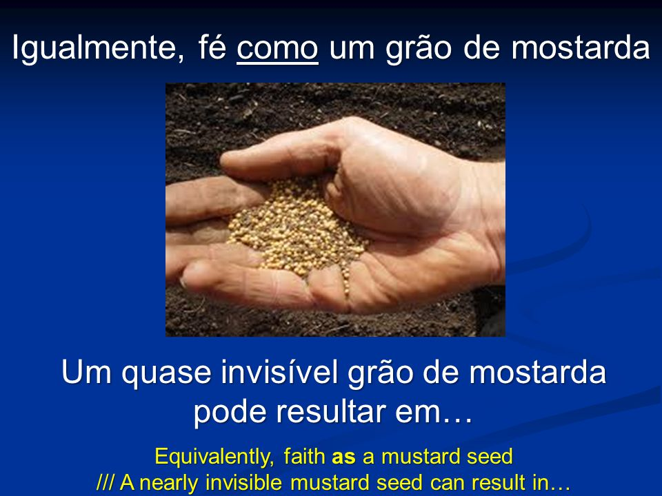 Um quase invisível grão de mostarda pode resultar em… Equivalently, faith as a mustard seed /// A nearly invisible mustard seed can result in… fé como
