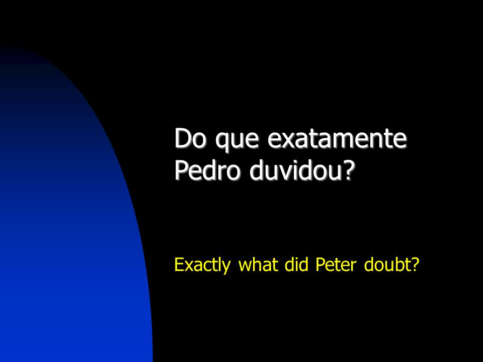 Do que exatamente Pedro duvidou? Exactly what did Peter doubt?