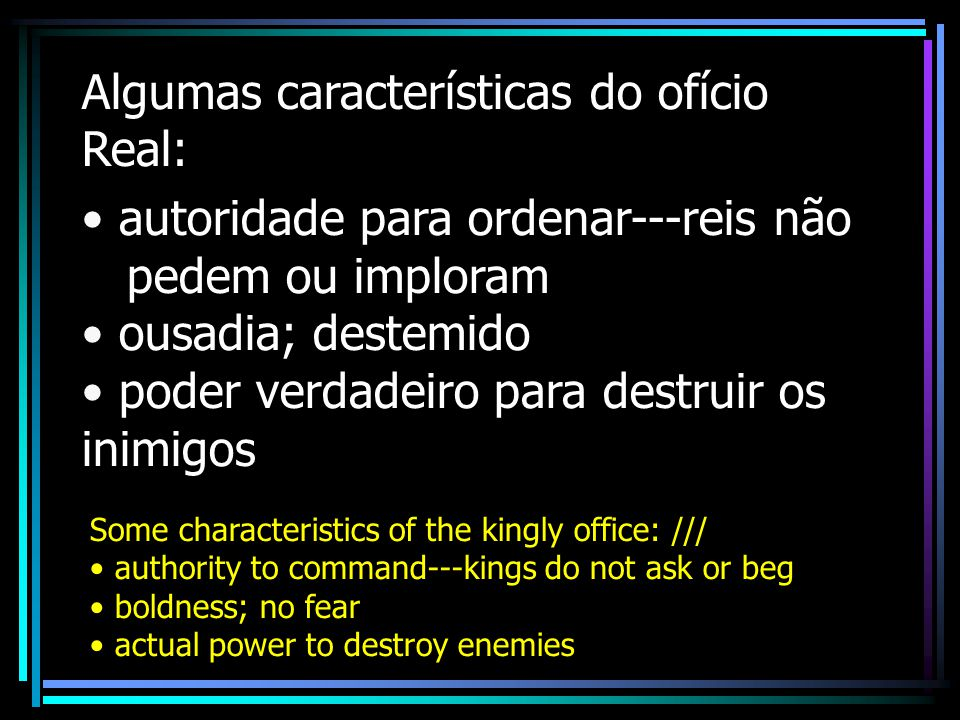 Algumas características do ofício Real: autoridade para ordenar---reis não pedem ou imploram ousadia; destemido poder verdadeiro para destruir os inimigos Some characteristics of the kingly office: /// authority to command---kings do not ask or beg boldness; no fear actual power to destroy enemies
